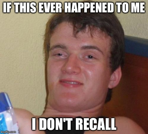 10 Guy Meme | IF THIS EVER HAPPENED TO ME I DON'T RECALL | image tagged in memes,10 guy | made w/ Imgflip meme maker