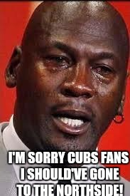 I'M SORRY CUBS FANS I SHOULD'VE GONE TO THE NORTHSIDE! | made w/ Imgflip meme maker