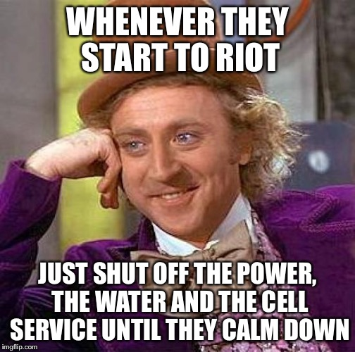 Creepy Condescending Wonka Meme | WHENEVER THEY START TO RIOT JUST SHUT OFF THE POWER, THE WATER AND THE CELL SERVICE UNTIL THEY CALM DOWN | image tagged in memes,creepy condescending wonka | made w/ Imgflip meme maker