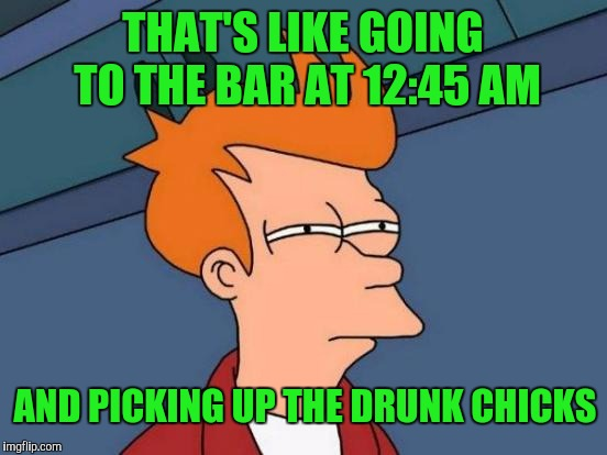 Futurama Fry Meme | THAT'S LIKE GOING TO THE BAR AT 12:45 AM AND PICKING UP THE DRUNK CHICKS | image tagged in memes,futurama fry | made w/ Imgflip meme maker