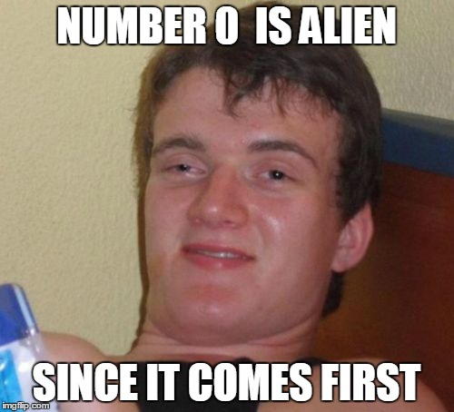 10 Guy Meme | NUMBER 0  IS ALIEN SINCE IT COMES FIRST | image tagged in memes,10 guy | made w/ Imgflip meme maker