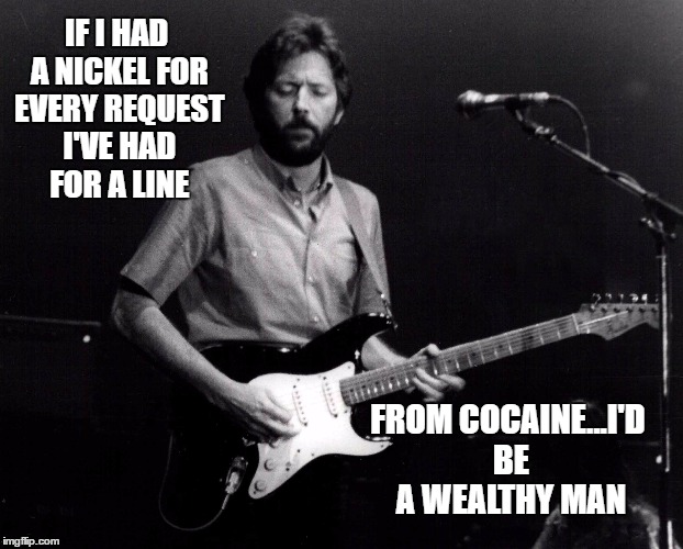 Clapton does lines |  IF I HAD A NICKEL FOR EVERY REQUEST I'VE HAD FOR A LINE; FROM COCAINE...I'D BE A WEALTHY MAN | image tagged in memes,eric clapton,cocaine,lines,drugs,songs | made w/ Imgflip meme maker