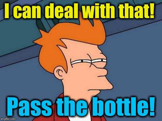 Futurama Fry Meme | I can deal with that! Pass the bottle! | image tagged in memes,futurama fry | made w/ Imgflip meme maker