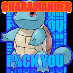 CHARMANDER... F%CK YOU! |  CHARAMANDER; F%CK YOU | image tagged in charmander vs squirtle,squirtle squad,gosquirtle | made w/ Imgflip meme maker