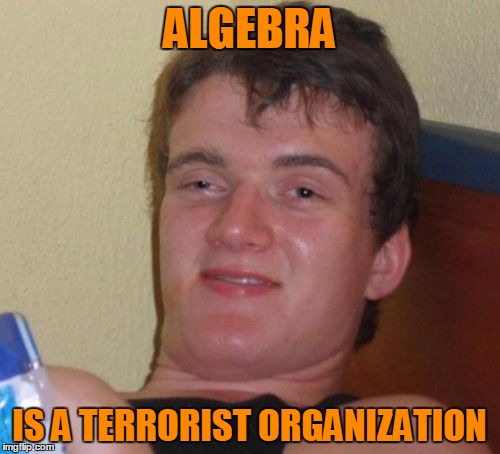 10 Guy Meme | ALGEBRA IS A TERRORIST ORGANIZATION | image tagged in memes,10 guy | made w/ Imgflip meme maker