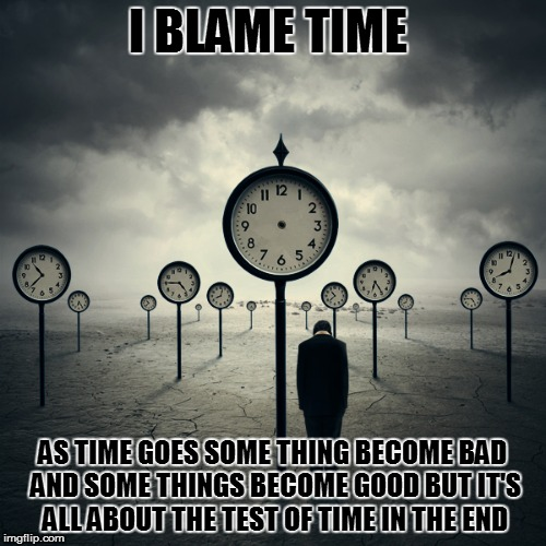 I BLAME TIME AS TIME GOES SOME THING BECOME BAD AND SOME THINGS BECOME GOOD BUT IT'S ALL ABOUT THE TEST OF TIME IN THE END | made w/ Imgflip meme maker