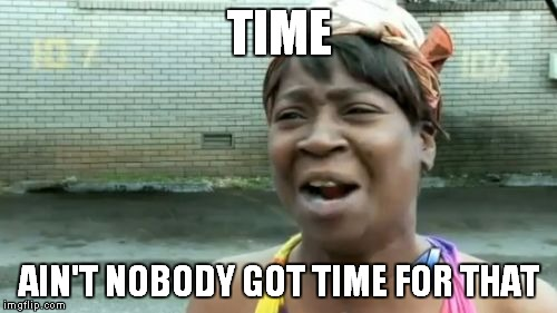 Aint Nobody Got Time For That Meme | TIME AIN'T NOBODY GOT TIME FOR THAT | image tagged in memes,aint nobody got time for that | made w/ Imgflip meme maker