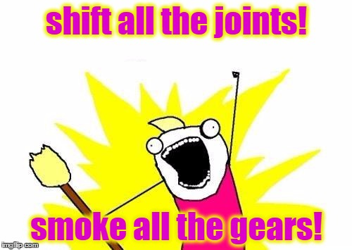 X All The Y Meme | shift all the joints! smoke all the gears! | image tagged in memes,x all the y | made w/ Imgflip meme maker