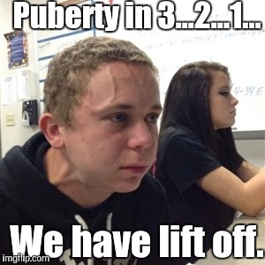 Vein forehead guy | Puberty in 3...2...1... We have lift off. | image tagged in vein forehead guy | made w/ Imgflip meme maker
