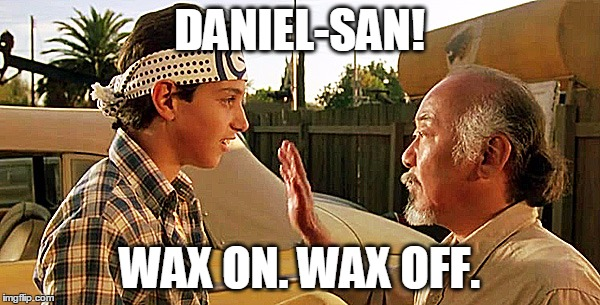 DANIEL-SAN! WAX ON. WAX OFF. | made w/ Imgflip meme maker