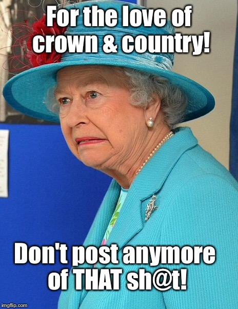 Queen Lizzy sees memes for 1st time |  For the love of crown & country! Don't post anymore of THAT sh@t! | image tagged in meme,queen elizabeth,drsarcasm,stop that post | made w/ Imgflip meme maker