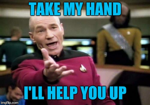 Picard Wtf Meme | TAKE MY HAND I'LL HELP YOU UP | image tagged in memes,picard wtf | made w/ Imgflip meme maker