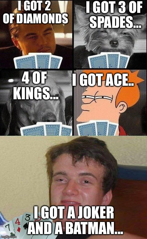 When the memes play poker... | I GOT 2 OF DIAMONDS I GOT 3 OF SPADES... 4 OF KINGS... I GOT ACE.. I GOT A JOKER AND A BATMAN... | image tagged in 10 guy poker | made w/ Imgflip meme maker