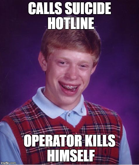 Bad Luck Brian Meme | CALLS SUICIDE HOTLINE OPERATOR KILLS HIMSELF | image tagged in memes,bad luck brian | made w/ Imgflip meme maker
