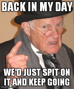 Back In My Day Meme | BACK IN MY DAY WE'D JUST SPIT ON IT AND KEEP GOING | image tagged in memes,back in my day | made w/ Imgflip meme maker
