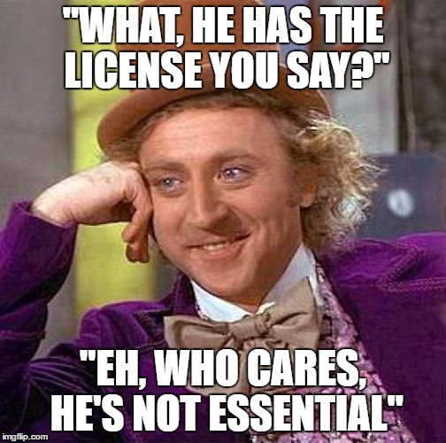 "Creepy Condescending Wonka Meme | ""WHAT, HE HAS THE LICENSE YOU SAY?"" ""EH, WHO CARES, HE'S NOT ESSENTIAL"" 