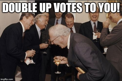 DOUBLE UP VOTES TO YOU! | made w/ Imgflip meme maker