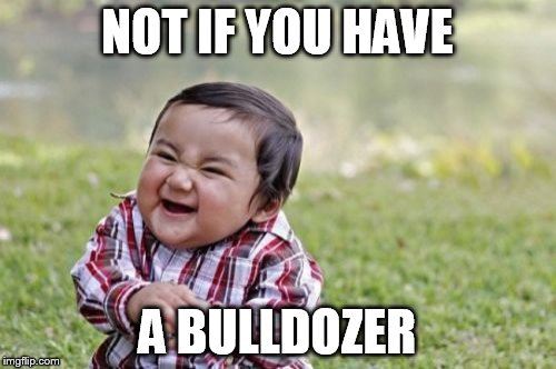Evil Toddler Meme | NOT IF YOU HAVE A BULLDOZER | image tagged in memes,evil toddler | made w/ Imgflip meme maker