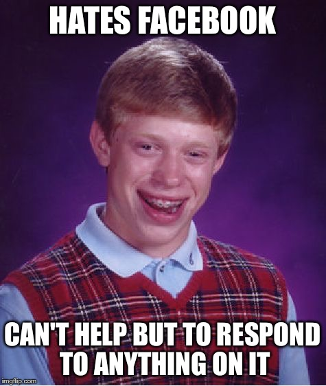 Bad Luck Brian Meme | HATES FACEBOOK CAN'T HELP BUT TO RESPOND TO ANYTHING ON IT | image tagged in memes,bad luck brian | made w/ Imgflip meme maker