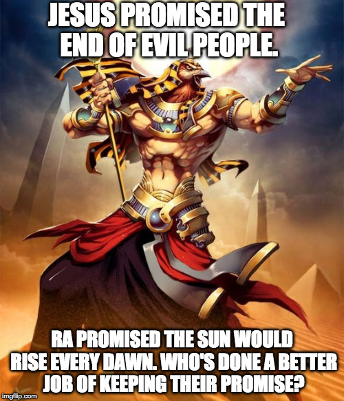 JESUS PROMISED THE END OF EVIL PEOPLE. RA PROMISED THE SUN WOULD RISE EVERY DAWN. WHO'S DONE A BETTER JOB OF KEEPING THEIR PROMISE? | image tagged in jesus,gods of egypt,god,sun,dawn,google | made w/ Imgflip meme maker