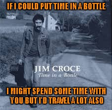 IF I COULD PUT TIME IN A BOTTLE I MIGHT SPEND SOME TIME WITH YOU BUT I'D TRAVEL A LOT ALSO | made w/ Imgflip meme maker