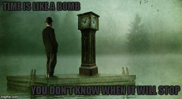 TIME IS LIKE A BOMB YOU DON'T KNOW WHEN IT WILL STOP | made w/ Imgflip meme maker