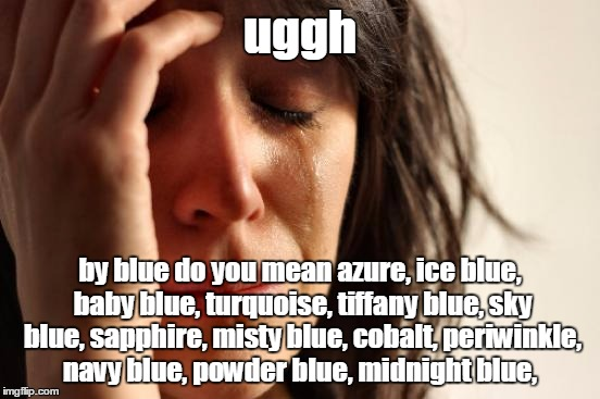 First World Problems Meme | uggh by blue do you mean azure, ice blue, baby blue, turquoise, tiffany blue, sky blue, sapphire, misty blue, cobalt, periwinkle, navy blue, | image tagged in memes,first world problems | made w/ Imgflip meme maker