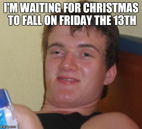 10 Guy Meme | I'M WAITING FOR CHRISTMAS TO FALL ON FRIDAY THE 13TH | image tagged in memes,10 guy | made w/ Imgflip meme maker