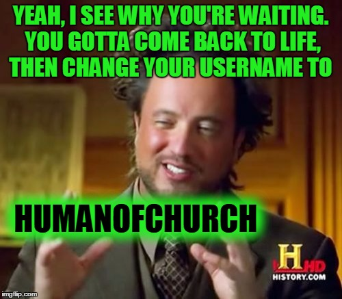 Ancient Aliens Meme | YEAH, I SEE WHY YOU'RE WAITING. YOU GOTTA COME BACK TO LIFE, THEN CHANGE YOUR USERNAME TO HUMANOFCHURCH | image tagged in memes,ancient aliens | made w/ Imgflip meme maker