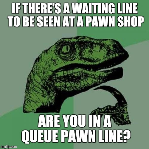 Philosoraptor Meme | IF THERE'S A WAITING LINE TO BE SEEN AT A PAWN SHOP ARE YOU IN A QUEUE PAWN LINE? | image tagged in memes,philosoraptor | made w/ Imgflip meme maker