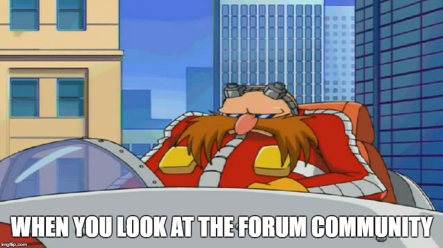 Eggman is Disappointed - Sonic X |  WHEN YOU LOOK AT THE FORUM COMMUNITY | image tagged in eggman is disappointed - sonic x | made w/ Imgflip meme maker