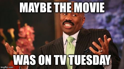 Steve Harvey Meme | MAYBE THE MOVIE WAS ON TV TUESDAY | image tagged in memes,steve harvey | made w/ Imgflip meme maker