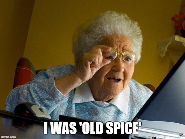 Grandma Finds The Internet Meme | I WAS 'OLD SPICE' | image tagged in memes,grandma finds the internet | made w/ Imgflip meme maker
