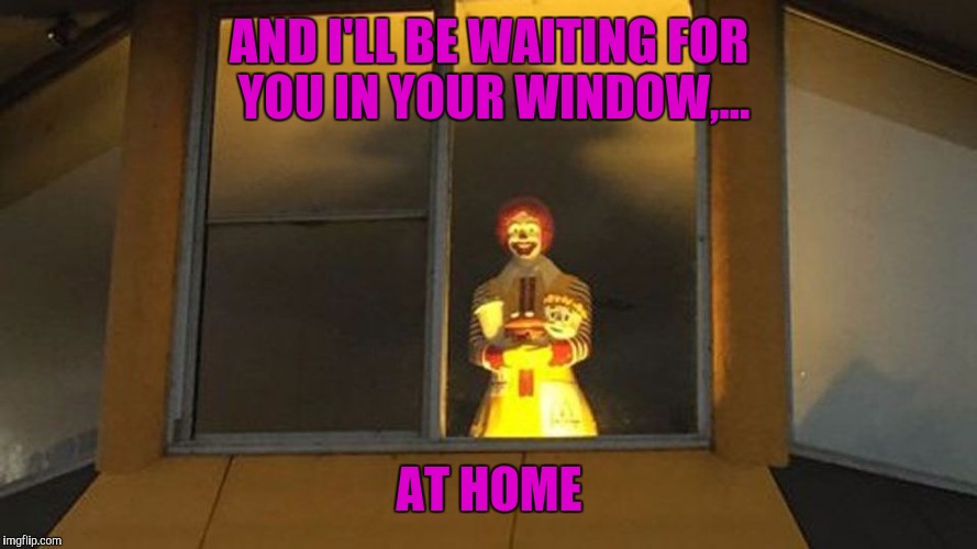 AND I'LL BE WAITING FOR YOU IN YOUR WINDOW,... AT HOME | made w/ Imgflip meme maker