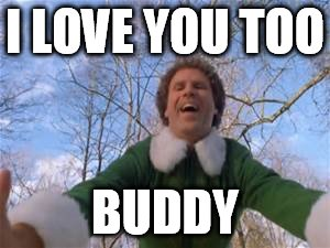 I LOVE YOU TOO BUDDY | image tagged in elf hug | made w/ Imgflip meme maker