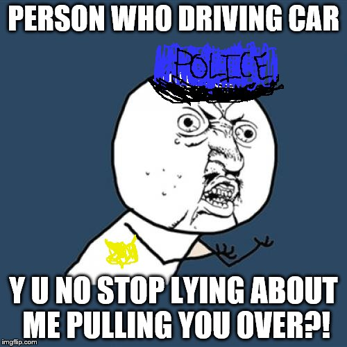 Y U No Police Officer | PERSON WHO DRIVING CAR Y U NO STOP LYING ABOUT ME PULLING YOU OVER?! | image tagged in memes,y u no | made w/ Imgflip meme maker