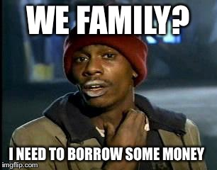 Y'all Got Any More Of That Meme | WE FAMILY? I NEED TO BORROW SOME MONEY | image tagged in memes,yall got any more of | made w/ Imgflip meme maker