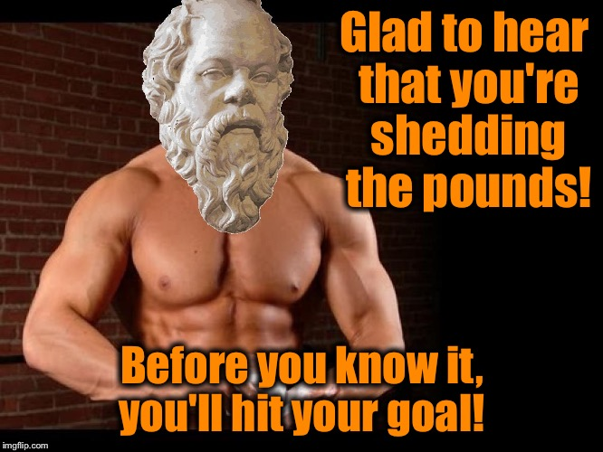 Socrates 10 | Glad to hear that you're shedding the pounds! Before you know it, you'll hit your goal! | image tagged in socrates 10 | made w/ Imgflip meme maker