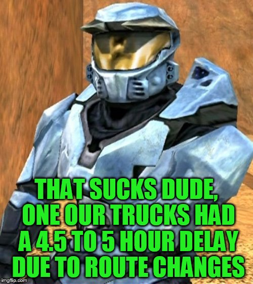 THAT SUCKS DUDE, ONE OUR TRUCKS HAD A 4.5 TO 5 HOUR DELAY DUE TO ROUTE CHANGES | image tagged in church rvb season 1 | made w/ Imgflip meme maker