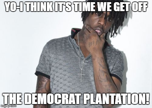Chief Keef | YO-I THINK IT'S TIME WE GET OFF THE DEMOCRAT PLANTATION! | image tagged in memes,chief keef | made w/ Imgflip meme maker