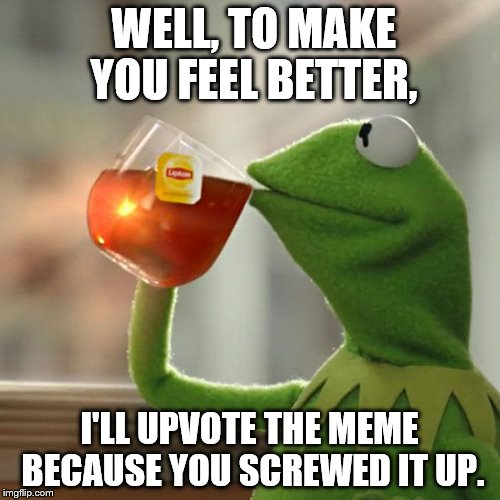 But Thats None Of My Business Meme | WELL, TO MAKE YOU FEEL BETTER, I'LL UPVOTE THE MEME BECAUSE YOU SCREWED IT UP. | image tagged in memes,but thats none of my business,kermit the frog | made w/ Imgflip meme maker
