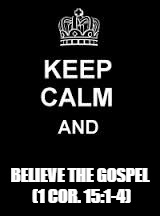 Keep calm blank | BELIEVE THE GOSPEL (1 COR. 15:1-4) | image tagged in keep calm blank | made w/ Imgflip meme maker