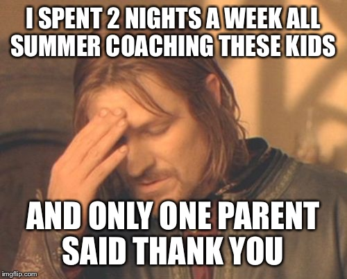 And I was wondering why your Johnny Athlete struggled with being respectful to teammates and constantly talked back to me | I SPENT 2 NIGHTS A WEEK ALL SUMMER COACHING THESE KIDS AND ONLY ONE PARENT SAID THANK YOU | image tagged in memes,frustrated boromir | made w/ Imgflip meme maker