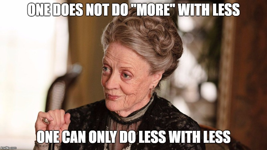"Downton Abbey |  ONE DOES NOT DO ""MORE"" WITH LESS; ONE CAN ONLY DO LESS WITH LESS 