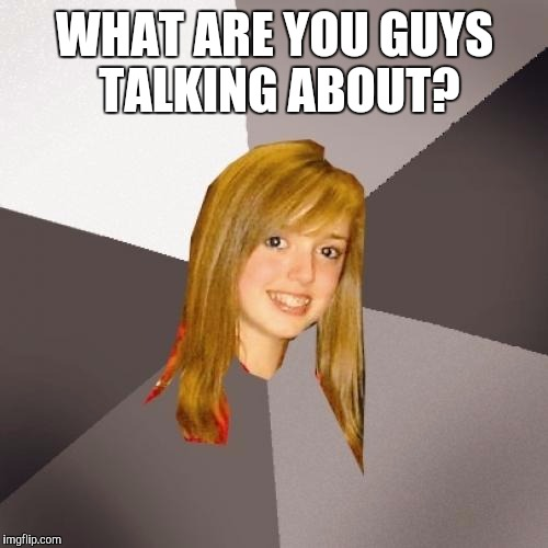WHAT ARE YOU GUYS TALKING ABOUT? | made w/ Imgflip meme maker