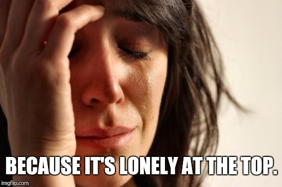 First World Problems Meme | BECAUSE IT'S LONELY AT THE TOP. | image tagged in memes,first world problems | made w/ Imgflip meme maker