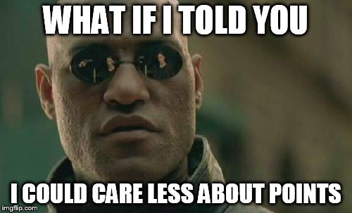 Matrix Morpheus Meme | WHAT IF I TOLD YOU I COULD CARE LESS ABOUT POINTS | image tagged in memes,matrix morpheus | made w/ Imgflip meme maker
