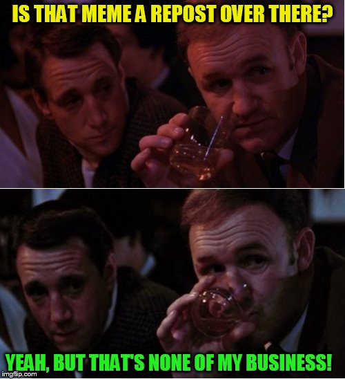 Popeye Doyle that's my business ( A Chov Template)   | IS THAT MEME A REPOST OVER THERE? YEAH, BUT THAT'S NONE OF MY BUSINESS! | image tagged in popeye doyle that's my business,repost,but thats none of my business,funny meme,who cares,laugh | made w/ Imgflip meme maker