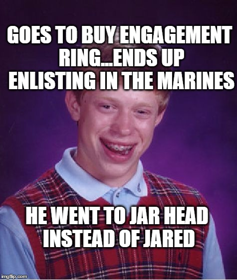 Bad Luck Brian goes to boot camp | GOES TO BUY ENGAGEMENT RING...ENDS UP ENLISTING IN THE MARINES HE WENT TO JAR HEAD INSTEAD OF JARED | image tagged in memes,bad luck brian,engagement,ring,jared | made w/ Imgflip meme maker