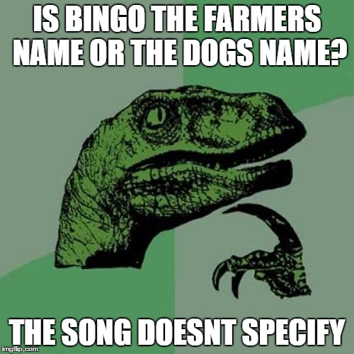 seriously | IS BINGO THE FARMERS NAME OR THE DOGS NAME? THE SONG DOESNT SPECIFY | image tagged in memes,philosoraptor | made w/ Imgflip meme maker